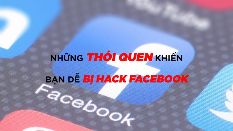 Những thói quen khiến tài khoản facebook dễ bị hack